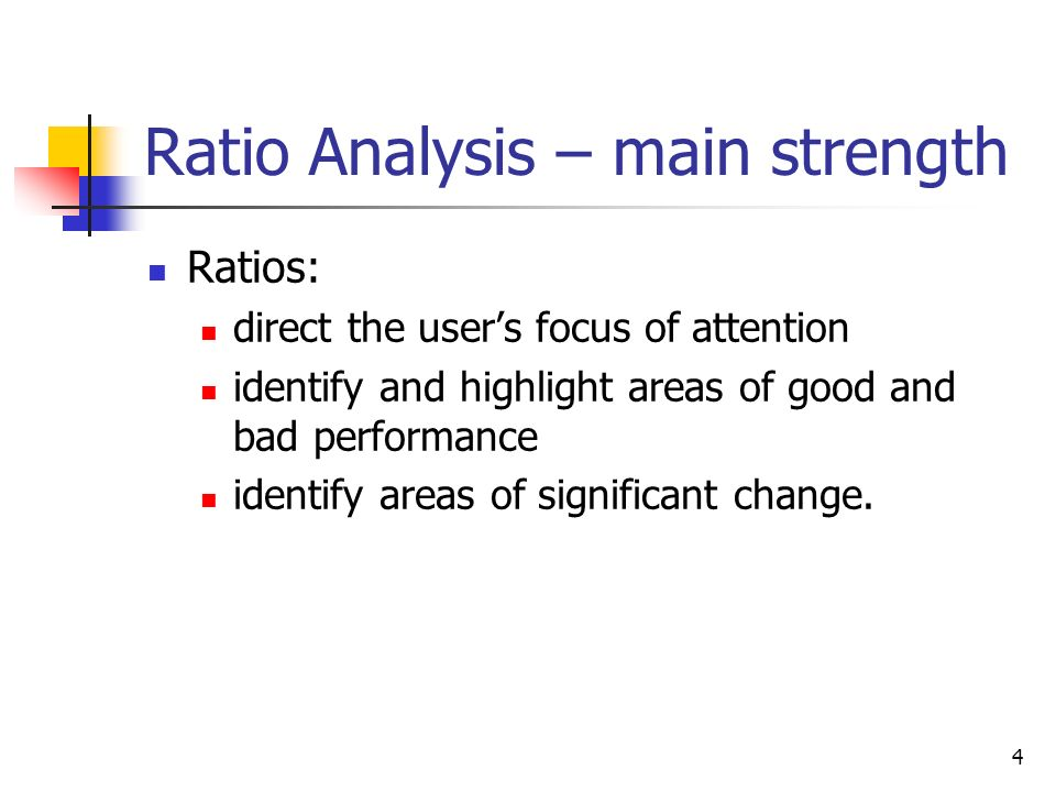 4 Ratio Analysis – main strength Ratios: direct the users focus of attention identify and highlight areas of good and bad performance identify areas o