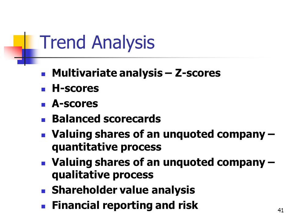 41 Trend Analysis Multivariate analysis – Z-scores H-scores A-scores Balanced scorecards Valuing shares of an unquoted company – quantitative process