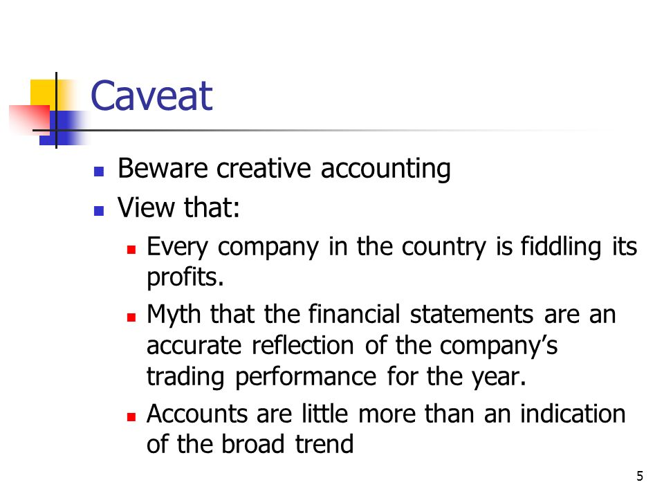 5 Caveat Beware creative accounting View that: Every company in the country is fiddling its profits. Myth that the financial statements are an accurat