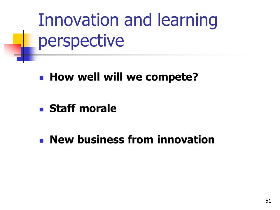 51 Innovation and learning perspective How well will we compete? Staff morale New business from innovation