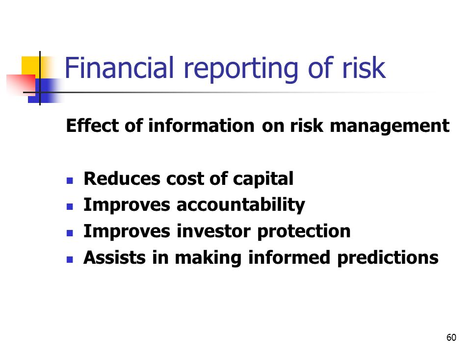 60 Financial reporting of risk Effect of information on risk management Reduces cost of capital Improves accountability Improves investor protection A