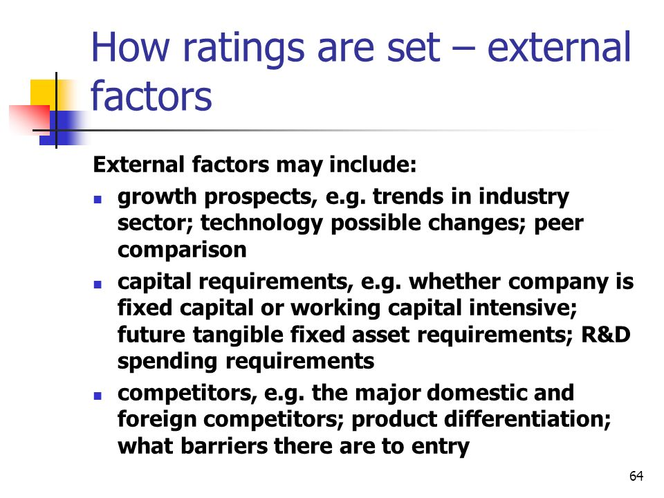64 How ratings are set – external factors External factors may include: growth prospects, e.g. trends in industry sector; technology possible changes;