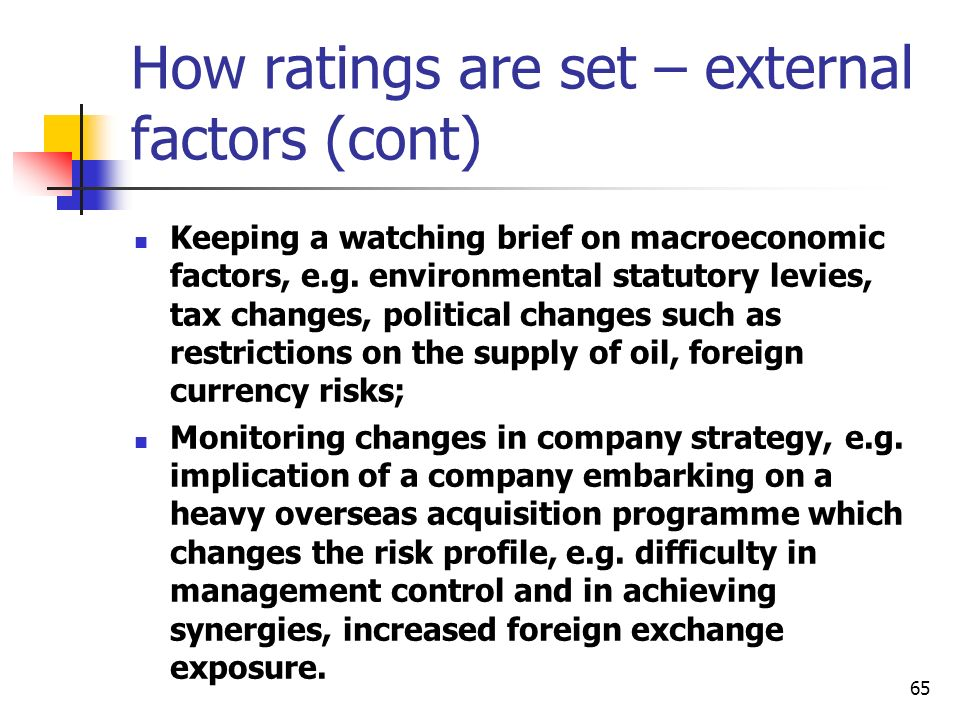 65 How ratings are set – external factors (cont) Keeping a watching brief on macroeconomic factors, e.g. environmental statutory levies, tax changes,