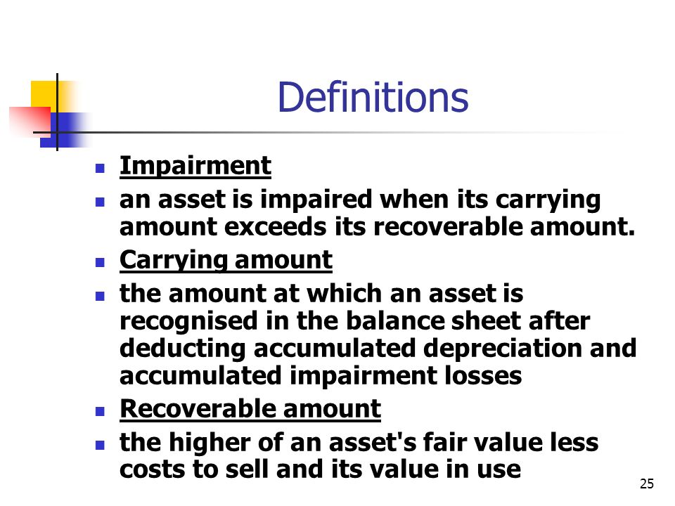 25 Definitions Impairment an asset is impaired when its carrying amount exceeds its recoverable amount. Carrying amount the amount at which an asset i
