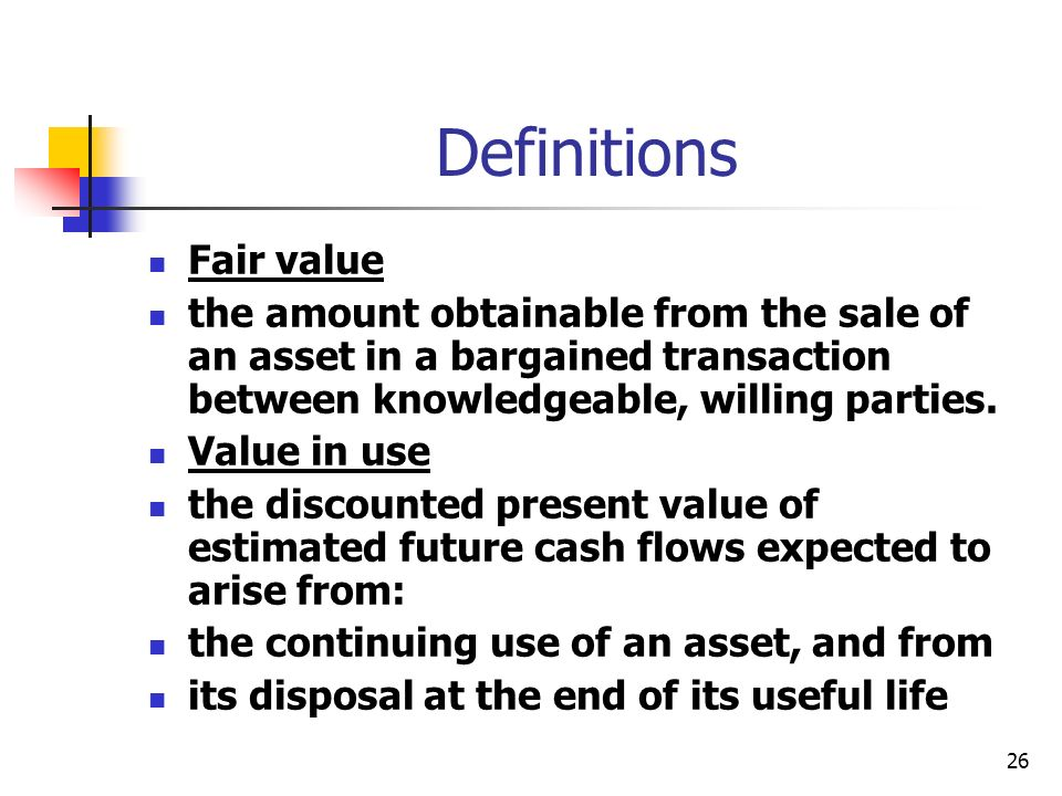 26 Definitions Fair value the amount obtainable from the sale of an asset in a bargained transaction between knowledgeable, willing parties. Value in