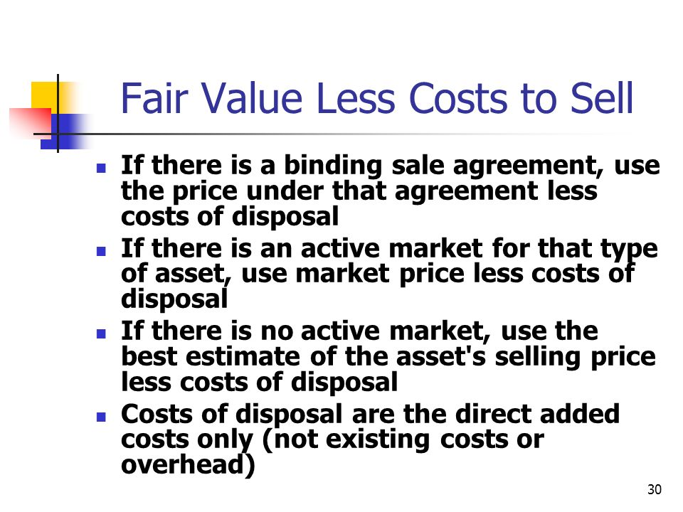 30 Fair Value Less Costs to Sell If there is a binding sale agreement, use the price under that agreement less costs of disposal If there is an active