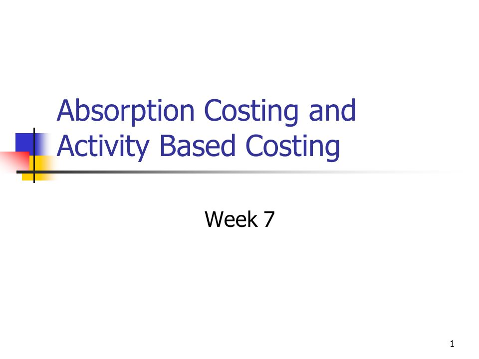 1 Absorption Costing and Activity Based Costing Week 7