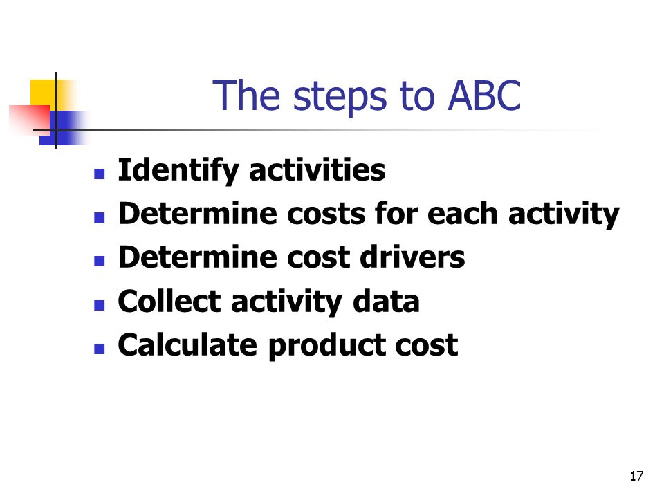 17 The steps to ABC Identify activities Determine costs for each activity Determine cost drivers Collect activity data Calculate product cost
