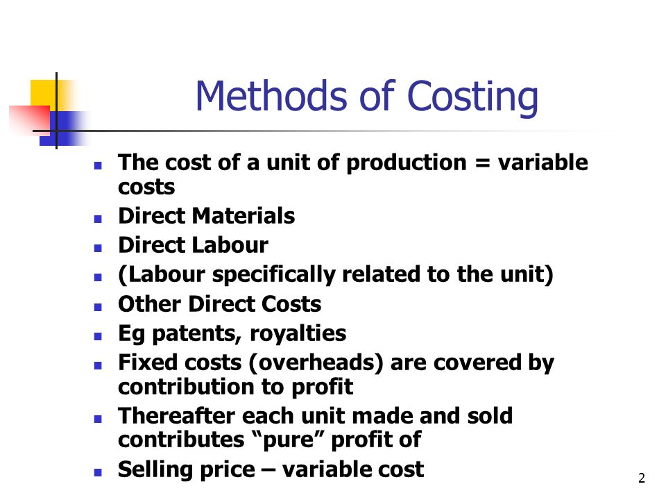2 Methods of Costing The cost of a unit of production = variable costs Direct Materials Direct Labour (Labour specifically related to the unit) Other