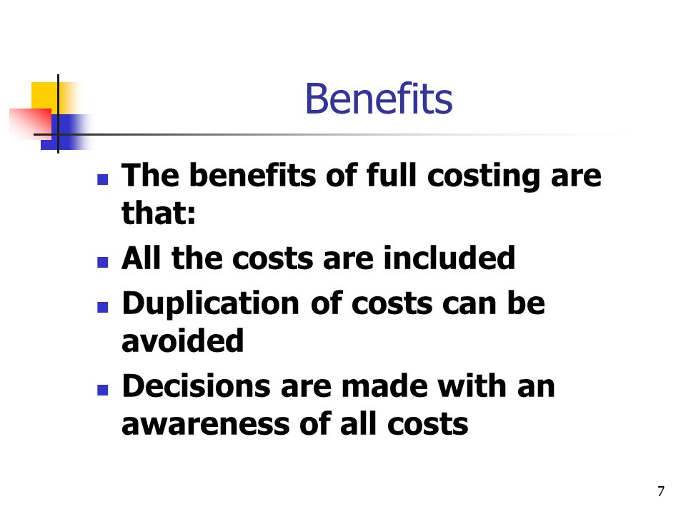 7 Benefits The benefits of full costing are that: All the costs are included Duplication of costs can be avoided Decisions are made with an awareness