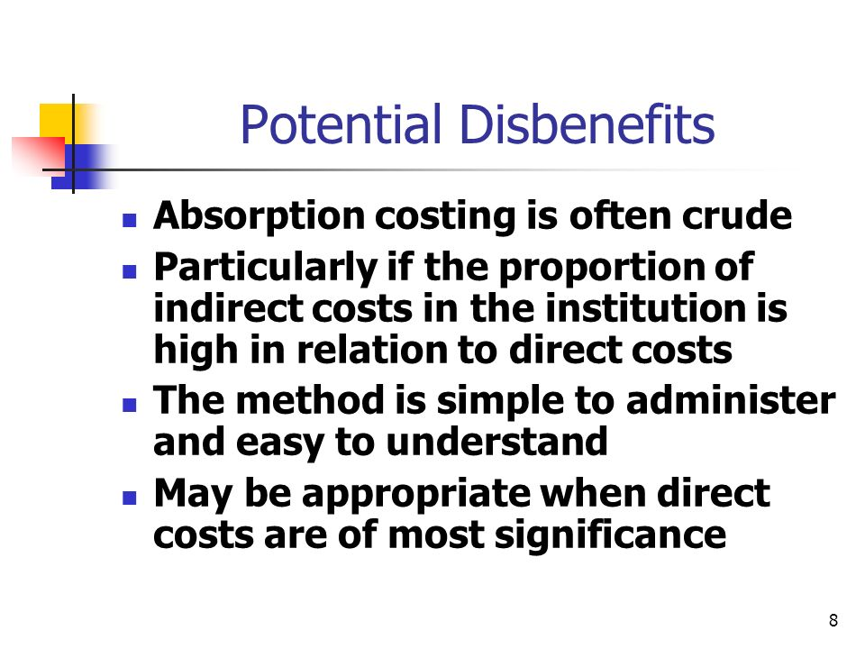 8 Potential Disbenefits Absorption costing is often crude Particularly if the proportion of indirect costs in the institution is high in relation to d