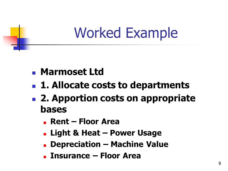 9 Worked Example Marmoset Ltd 1. Allocate costs to departments 2. Apportion costs on appropriate bases Rent – Floor Area Light & Heat – Power Usage De