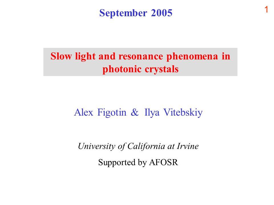 1 Alex Figotin & Ilya Vitebskiy University of California at Irvine Supported by AFOSR Slow light and resonance phenomena in photonic crystals Septembe