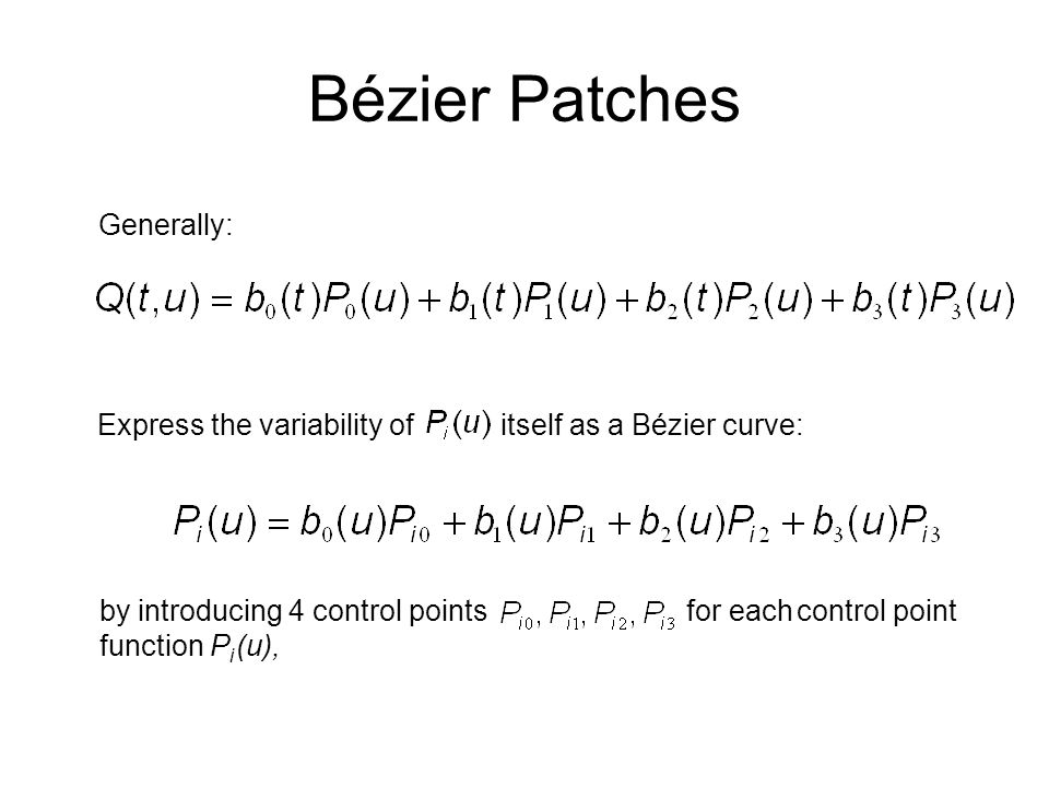 Bézier Patches Generally: Express the variability of itself as a Bézier curve: by introducing 4 control points for each control point function P i (u)