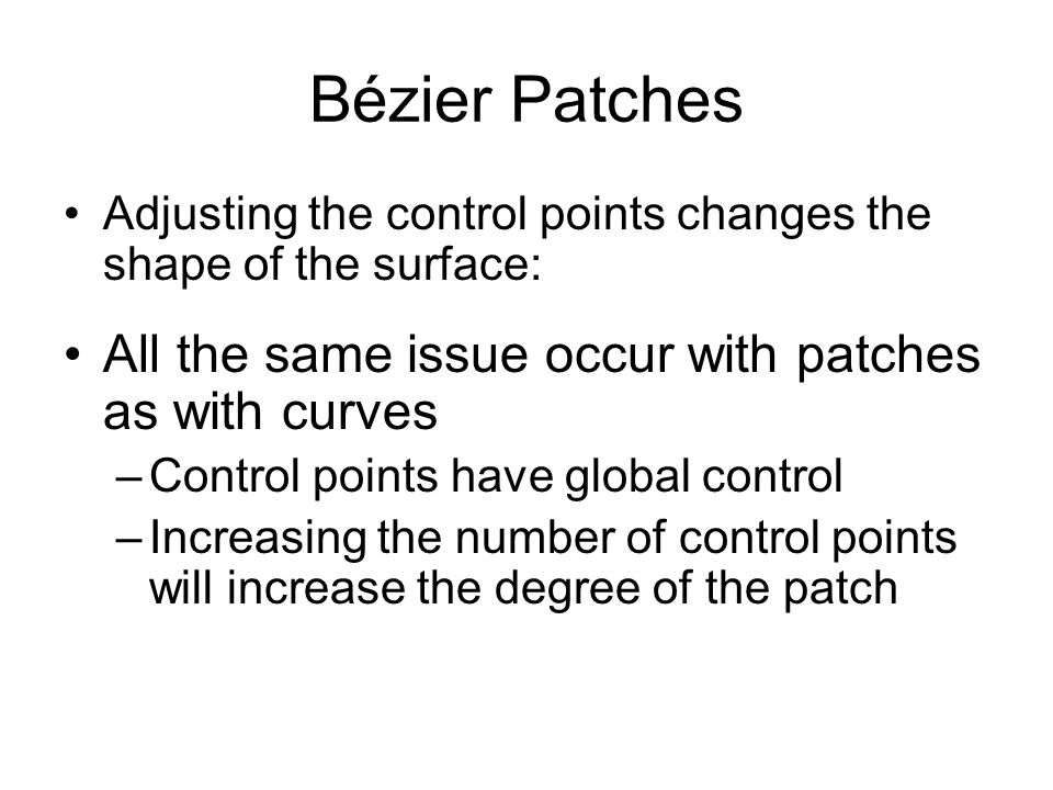 Bézier Patches Adjusting the control points changes the shape of the surface: All the same issue occur with patches as with curves –Control points hav