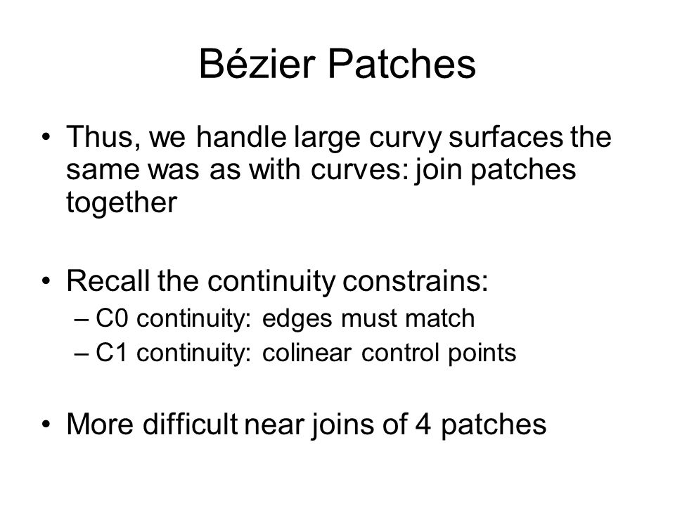 Bézier Patches Thus, we handle large curvy surfaces the same was as with curves: join patches together Recall the continuity constrains: –C0 continuit