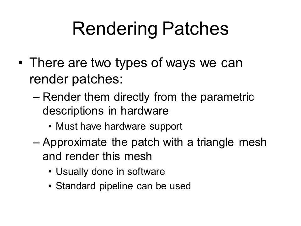 Rendering Patches There are two types of ways we can render patches: –Render them directly from the parametric descriptions in hardware Must have hard