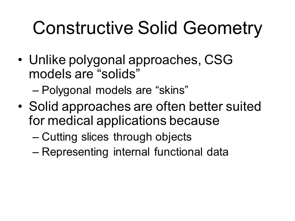 Constructive Solid Geometry Unlike polygonal approaches, CSG models are solids –Polygonal models are skins Solid approaches are often better suited fo