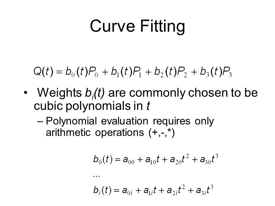 Curve Fitting Weights b i (t) are commonly chosen to be cubic polynomials in t –Polynomial evaluation requires only arithmetic operations (+,-,*)