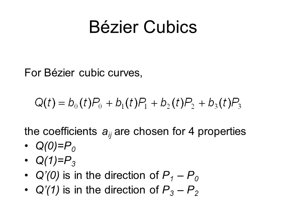 For Bézier cubic curves, the coefficients a ij are chosen for 4 properties Q(0)=P 0 Q(1)=P 3 Q(0) is in the direction of P 1 – P 0 Q(1) is in the dire