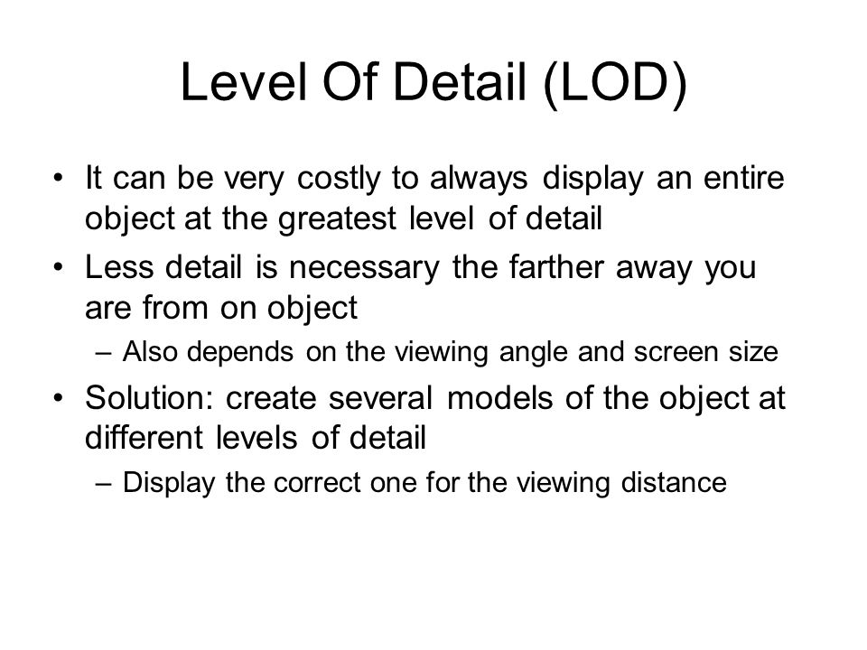 Level Of Detail (LOD) It can be very costly to always display an entire object at the greatest level of detail Less detail is necessary the farther aw