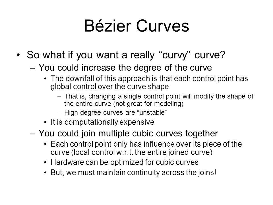 Bézier Curves So what if you want a really curvy curve? –You could increase the degree of the curve The downfall of this approach is that each control