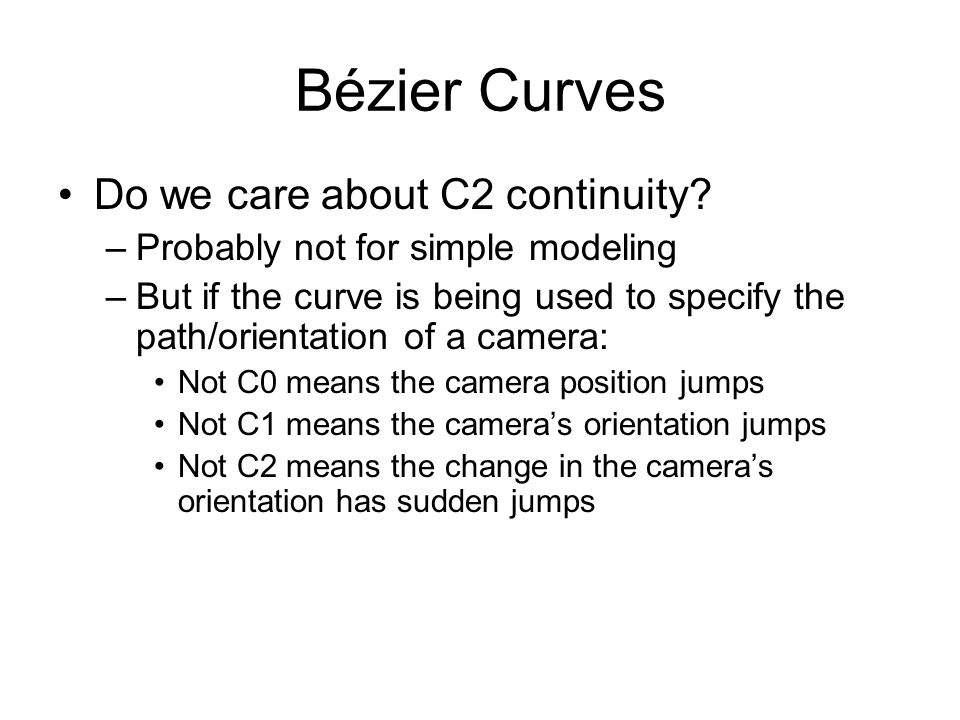 Bézier Curves Do we care about C2 continuity? –Probably not for simple modeling –But if the curve is being used to specify the path/orientation of a c