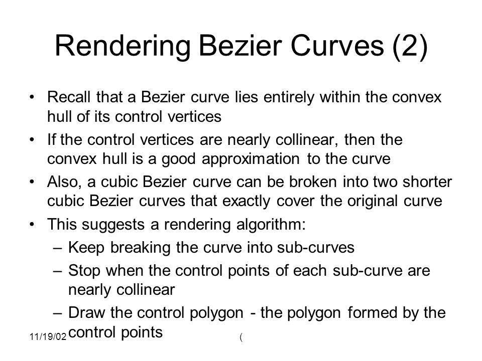 11/19/02( Rendering Bezier Curves (2) Recall that a Bezier curve lies entirely within the convex hull of its control vertices If the control vertices