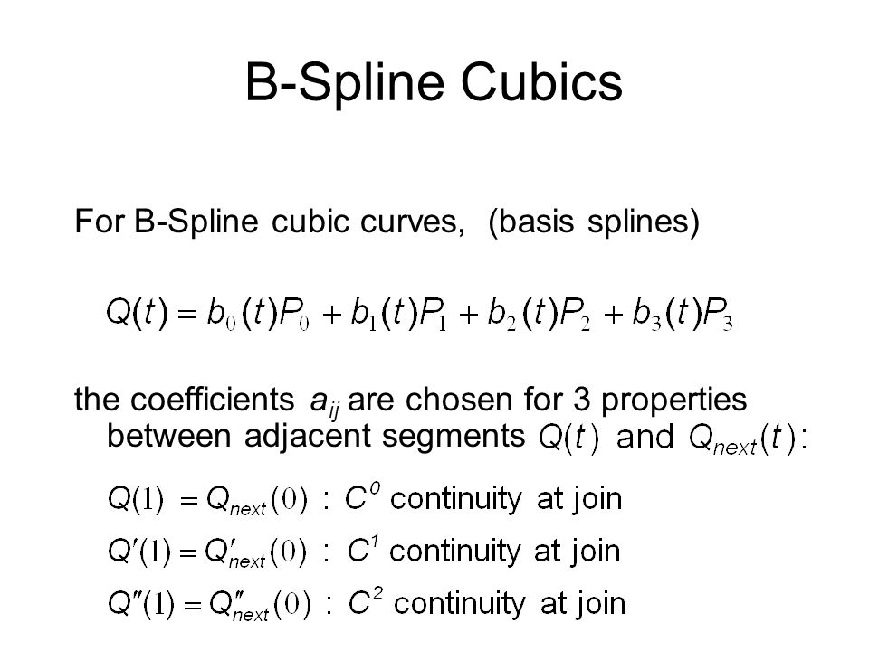 B-Spline Cubics For B-Spline cubic curves, (basis splines) the coefficients a ij are chosen for 3 properties between adjacent segments