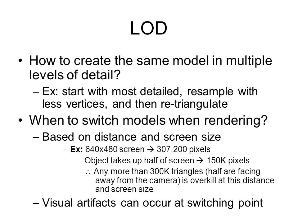 LOD How to create the same model in multiple levels of detail? –Ex: start with most detailed, resample with less vertices, and then re-triangulate Whe