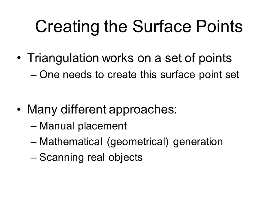 Creating the Surface Points Triangulation works on a set of points –One needs to create this surface point set Many different approaches: –Manual plac
