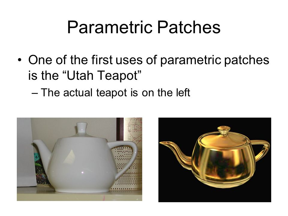 Parametric Patches One of the first uses of parametric patches is the Utah Teapot –The actual teapot is on the left