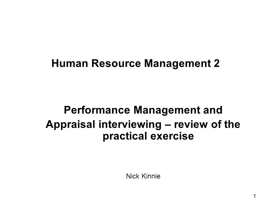 1 Human Resource Management 2 Performance Management and Appraisal interviewing – review of the practical exercise Nick Kinnie