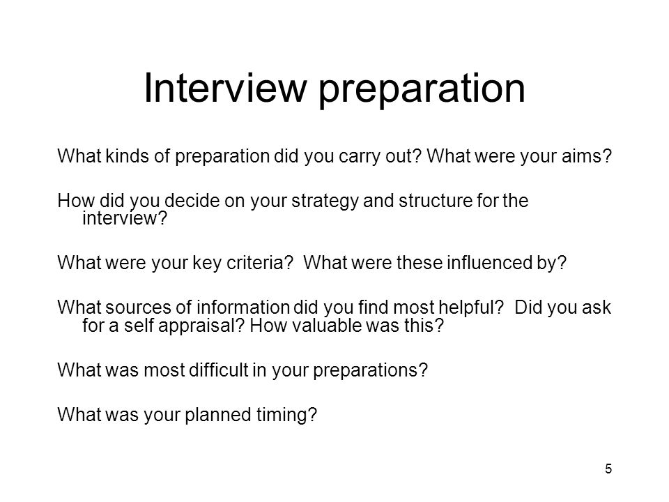 5 Interview preparation What kinds of preparation did you carry out? What were your aims? How did you decide on your strategy and structure for the in