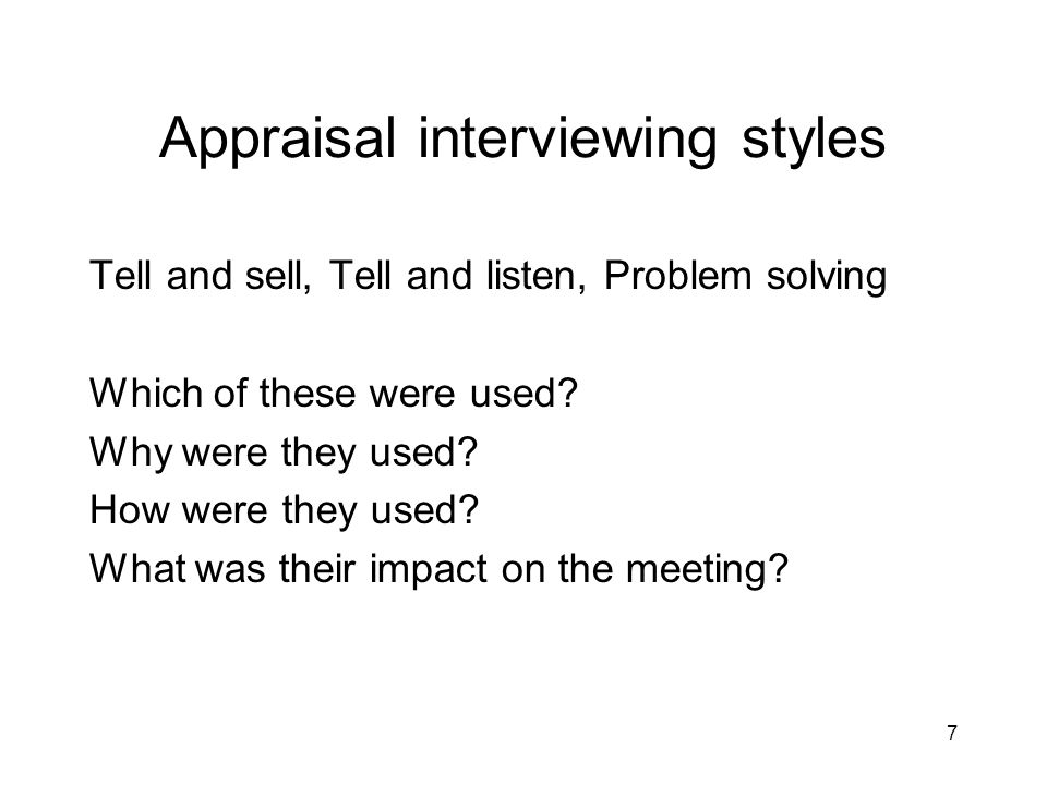 7 Appraisal interviewing styles Tell and sell, Tell and listen, Problem solving Which of these were used? Why were they used? How were they used? What