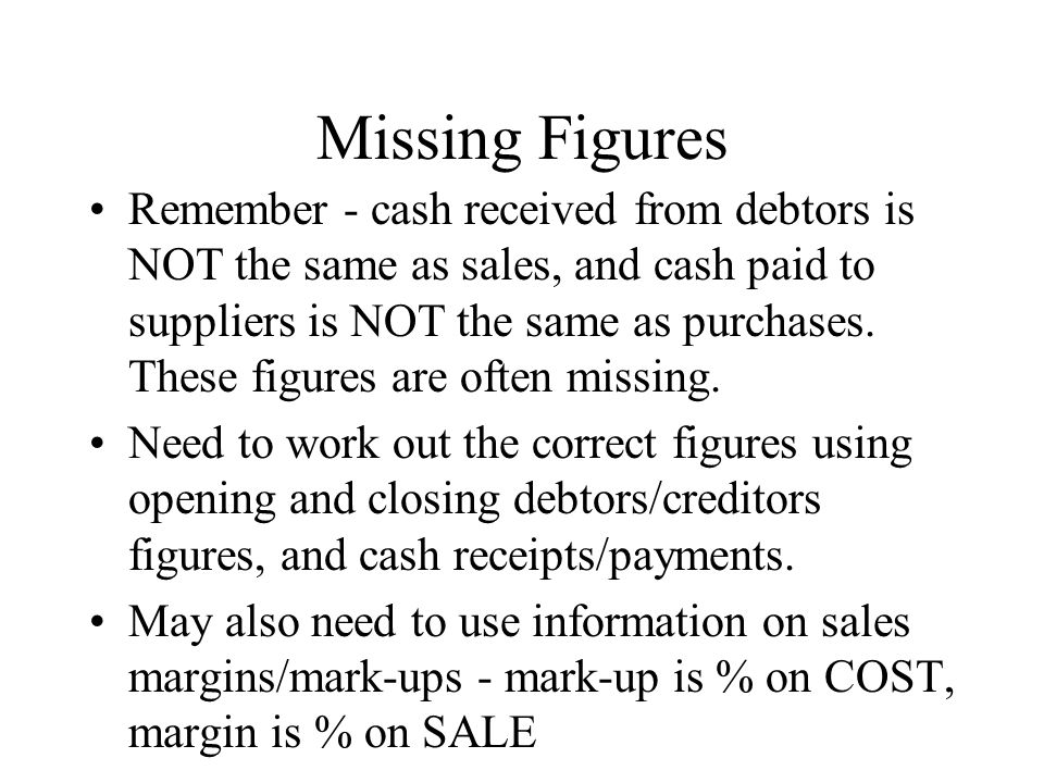 Missing Figures Remember - cash received from debtors is NOT the same as sales, and cash paid to suppliers is NOT the same as purchases.