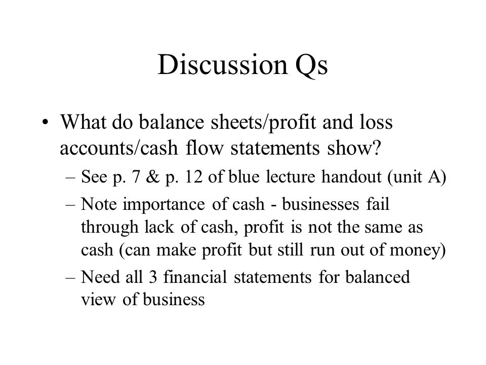 Discussion Qs What do balance sheets/profit and loss accounts/cash flow statements show.