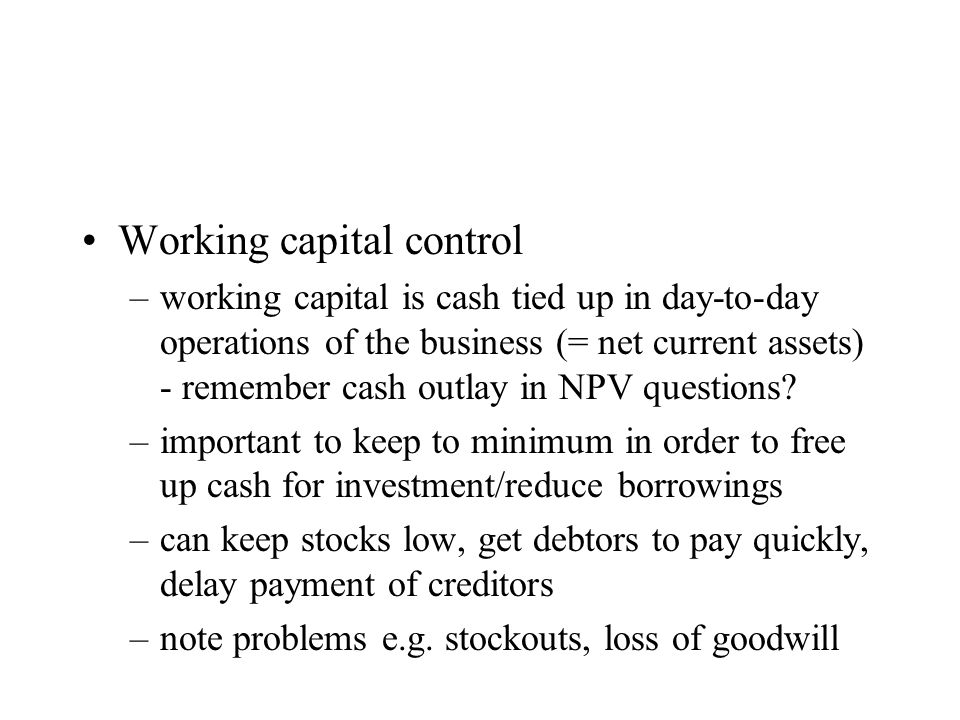 Working capital control –working capital is cash tied up in day-to-day operations of the business (= net current assets) - remember cash outlay in NPV questions.