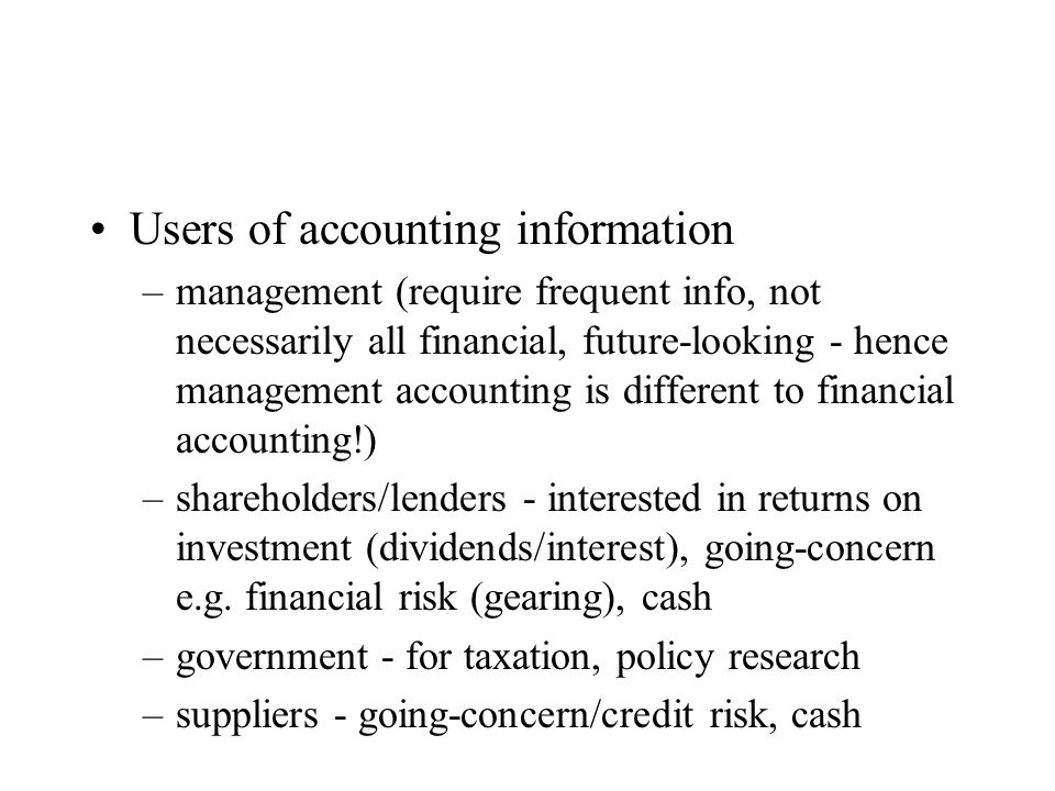 Users of accounting information –management (require frequent info, not necessarily all financial, future-looking - hence management accounting is different to financial accounting!) –shareholders/lenders - interested in returns on investment (dividends/interest), going-concern e.g.