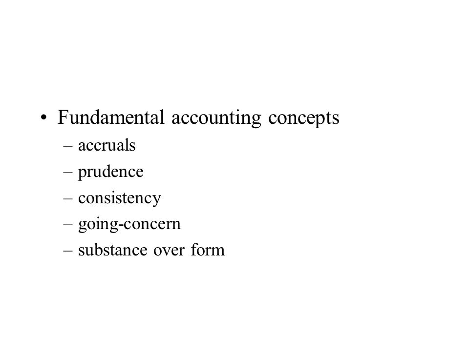 Fundamental accounting concepts –accruals –prudence –consistency –going-concern –substance over form