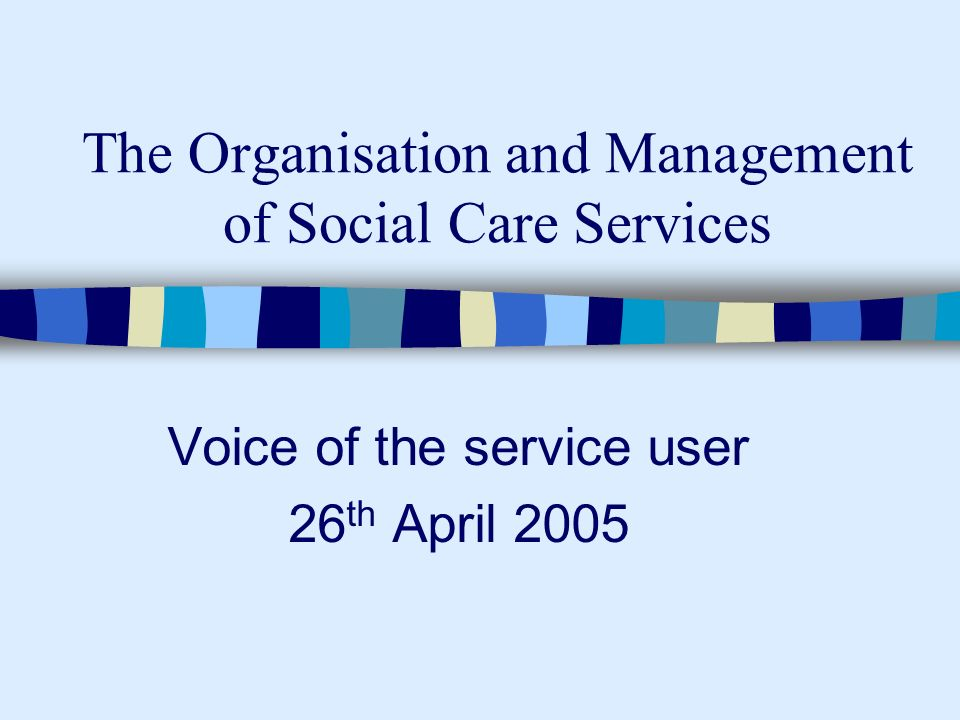 The Organisation and Management of Social Care Services Voice of the service user 26 th April 2005