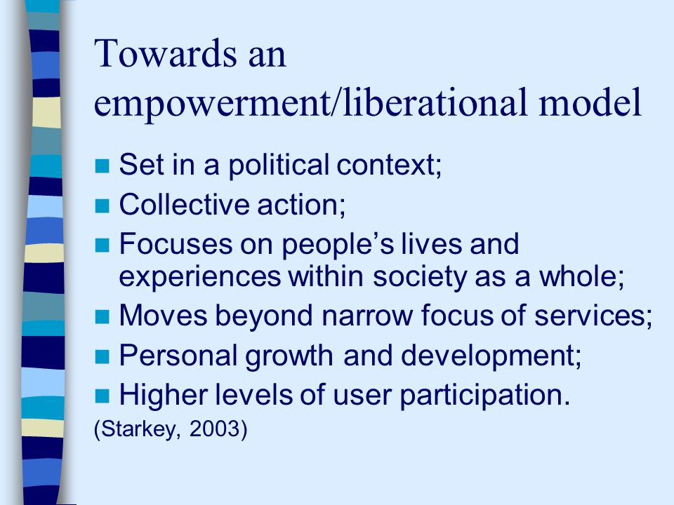 Towards an empowerment/liberational model Set in a political context; Collective action; Focuses on peoples lives and experiences within society as a whole; Moves beyond narrow focus of services; Personal growth and development; Higher levels of user participation.