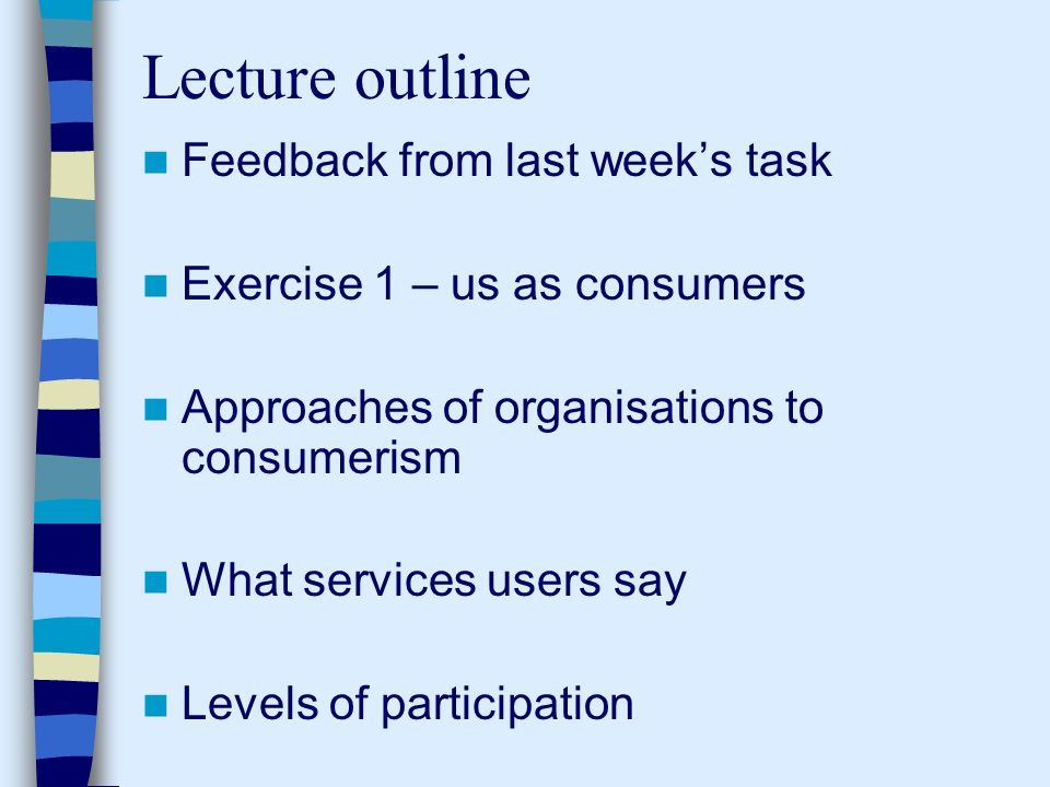 Lecture outline Feedback from last weeks task Exercise 1 – us as consumers Approaches of organisations to consumerism What services users say Levels of participation
