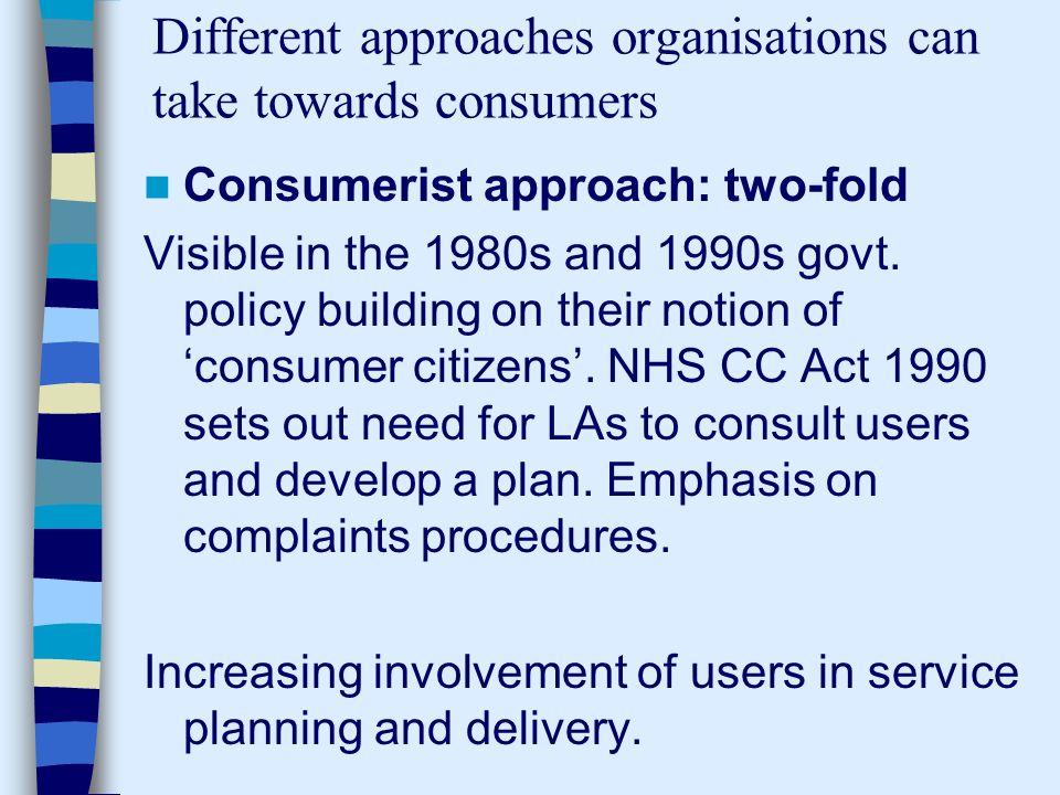 Different approaches organisations can take towards consumers Consumerist approach: two-fold Visible in the 1980s and 1990s govt.