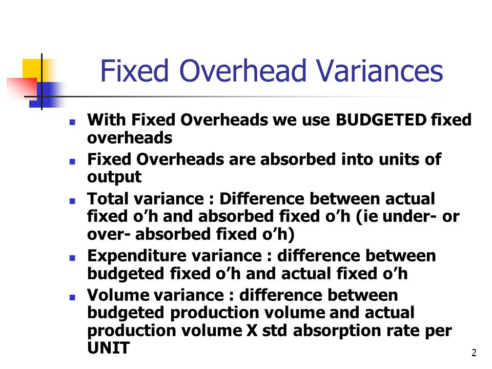 2 Fixed Overhead Variances With Fixed Overheads we use BUDGETED fixed overheads Fixed Overheads are absorbed into units of output Total variance : Dif