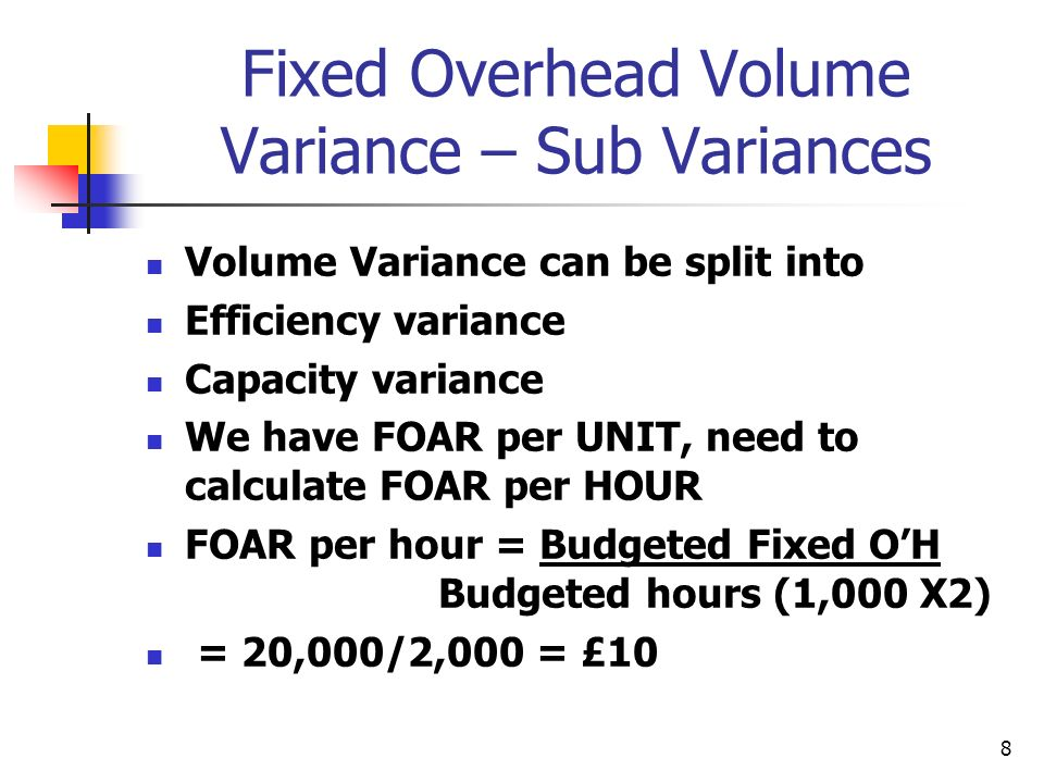 8 Fixed Overhead Volume Variance – Sub Variances Volume Variance can be split into Efficiency variance Capacity variance We have FOAR per UNIT, need to calculate FOAR per HOUR FOAR per hour = Budgeted Fixed OH Budgeted hours (1,000 X2) = 20,000/2,000 = £10