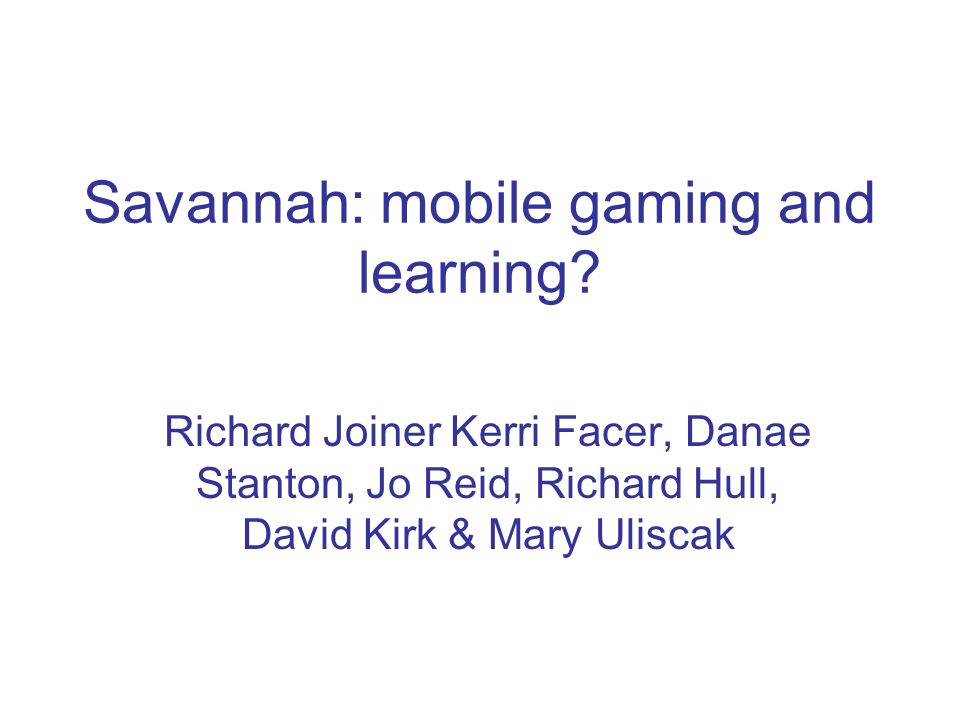 Savannah: mobile gaming and learning? Richard Joiner Kerri Facer, Danae Stanton, Jo Reid, Richard Hull, David Kirk & Mary Uliscak