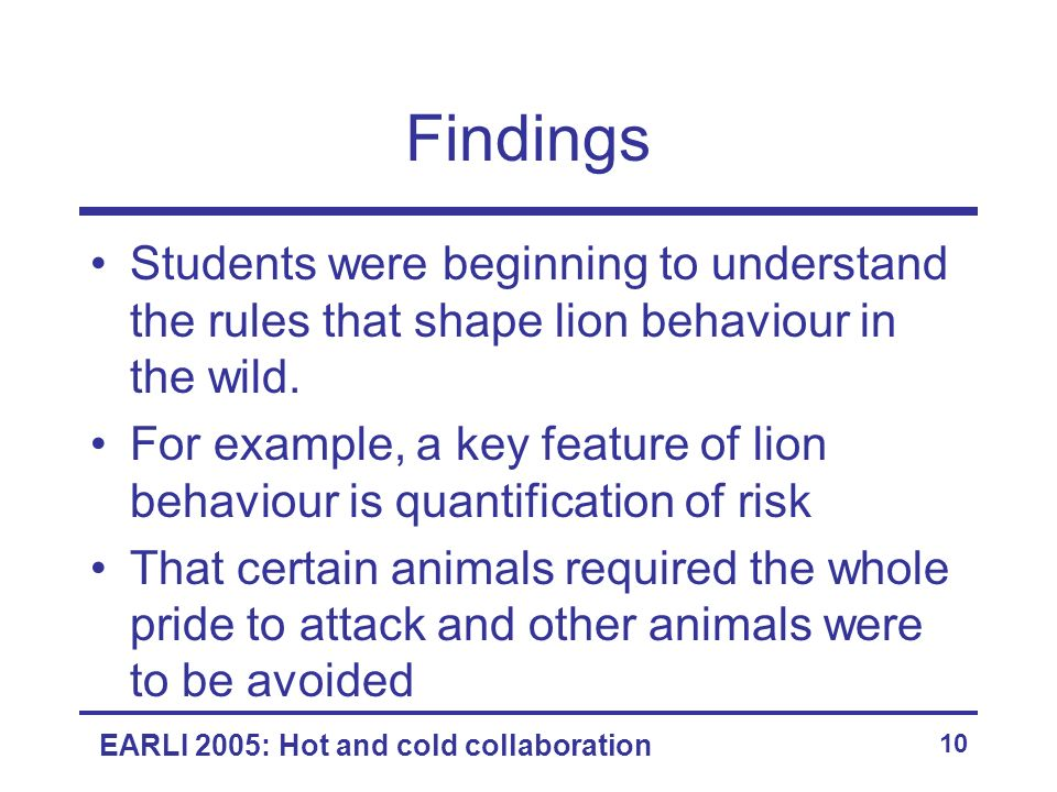 EARLI 2005: Hot and cold collaboration 10 Findings Students were beginning to understand the rules that shape lion behaviour in the wild.