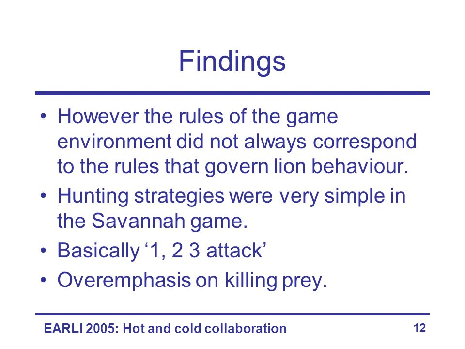 EARLI 2005: Hot and cold collaboration 12 Findings However the rules of the game environment did not always correspond to the rules that govern lion b