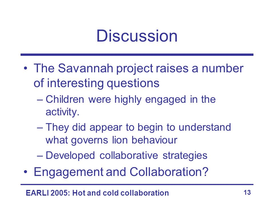 EARLI 2005: Hot and cold collaboration 13 Discussion The Savannah project raises a number of interesting questions –Children were highly engaged in th
